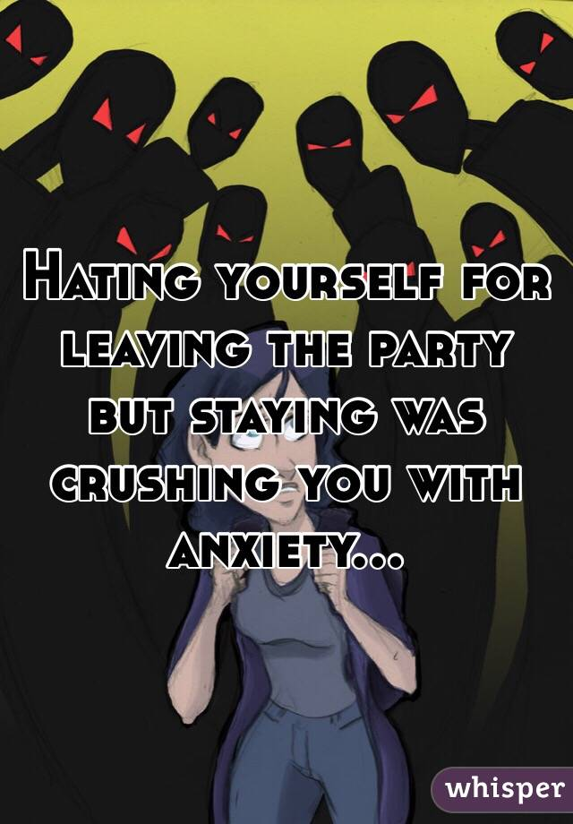 Hating yourself for leaving the party but staying was crushing you with anxiety...