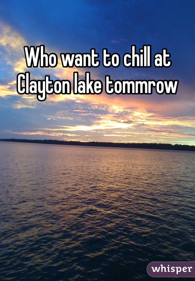 Who want to chill at Clayton lake tommrow