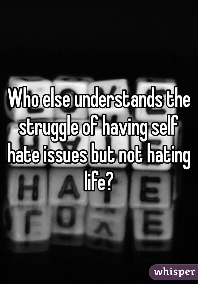 Who else understands the struggle of having self hate issues but not hating life?