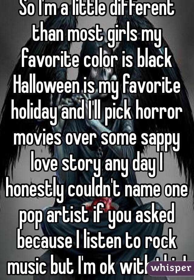 So I'm a little different than most girls my favorite color is black Halloween is my favorite holiday and I'll pick horror movies over some sappy love story any day I honestly couldn't name one pop artist if you asked  because I listen to rock music but I'm ok with this!