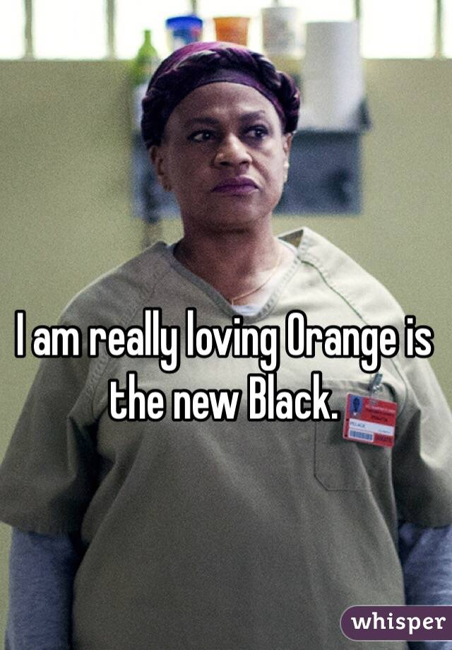 I am really loving Orange is the new Black.