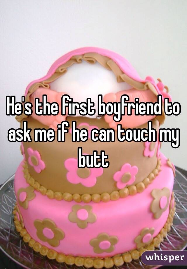 He's the first boyfriend to ask me if he can touch my butt