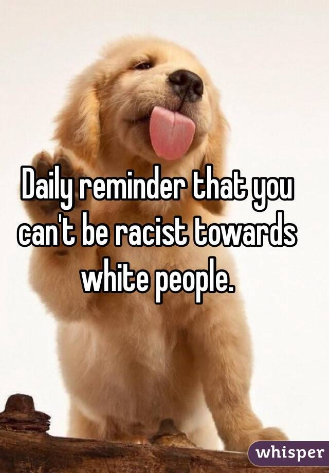 Daily reminder that you can't be racist towards white people.