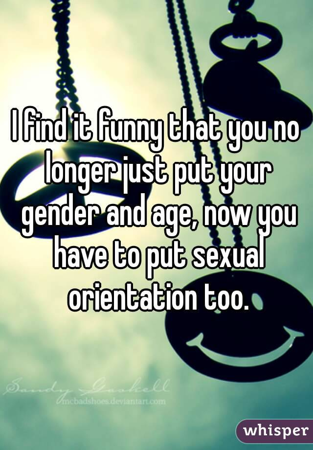 I find it funny that you no longer just put your gender and age, now you have to put sexual orientation too.