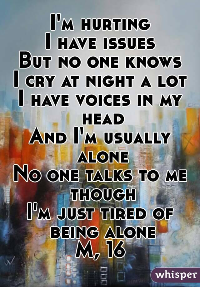 I'm hurting I have issues But no one knows I cry at night a lot I have voices in my head And I'm usually alone No one talks to me though I'm just tired of being alone M, 16
