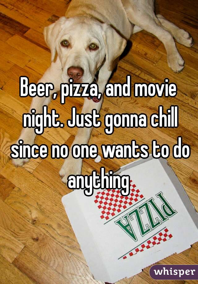 Beer, pizza, and movie night. Just gonna chill since no one wants to do anything