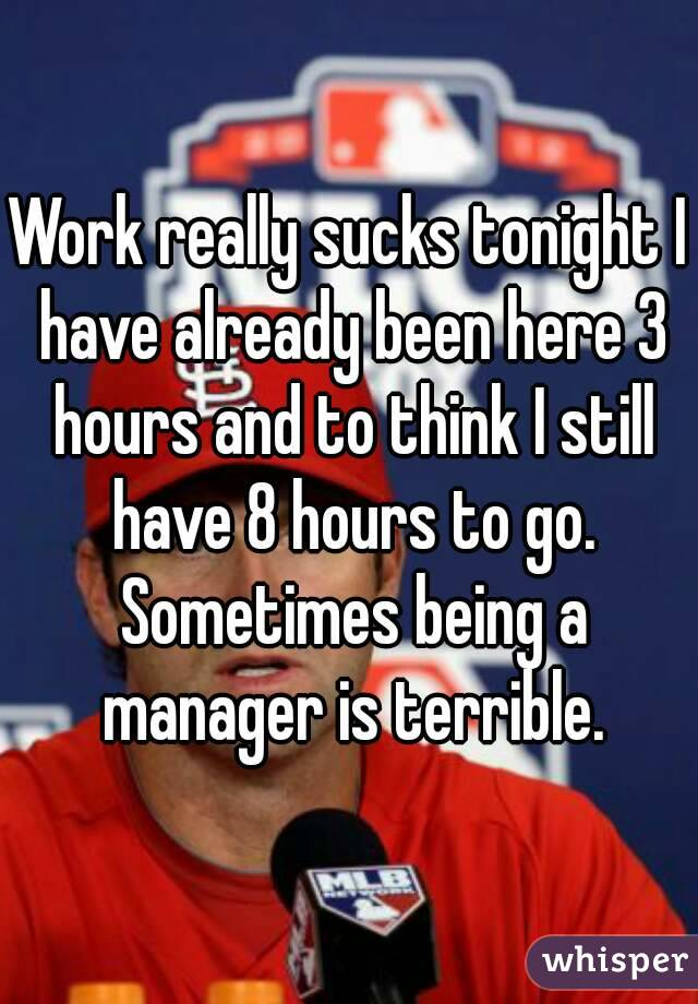Work really sucks tonight I have already been here 3 hours and to think I still have 8 hours to go. Sometimes being a manager is terrible.