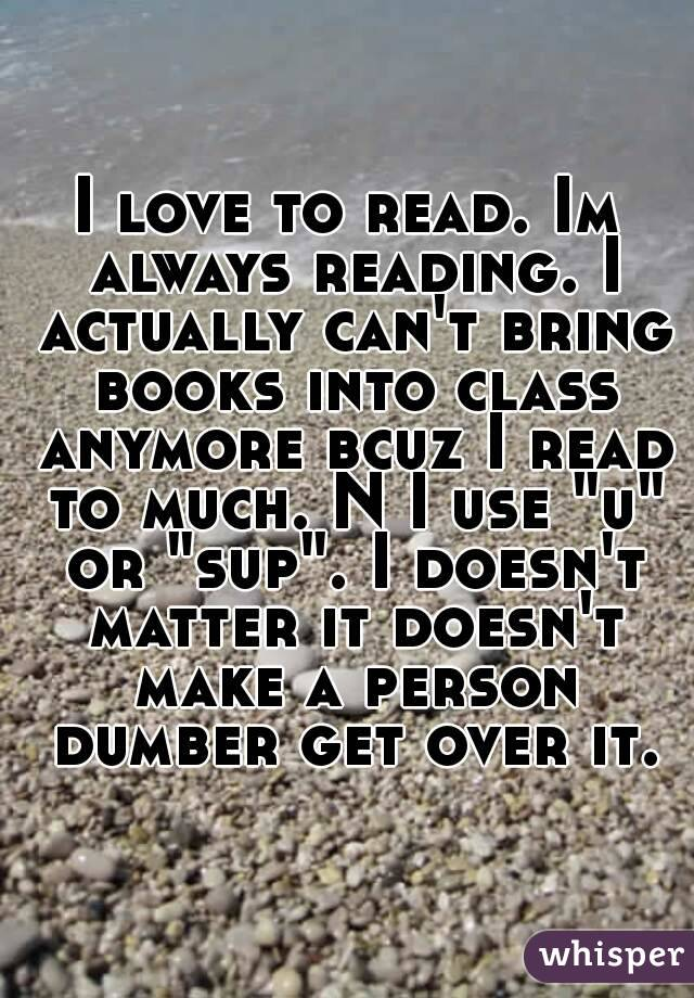"I love to read. Im always reading. I actually can't bring books into class anymore bcuz I read to much. N I use ""u"" or ""sup"". I doesn't matter it doesn't make a person dumber get over it."