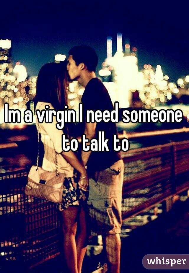Im a virgin I need someone to talk to