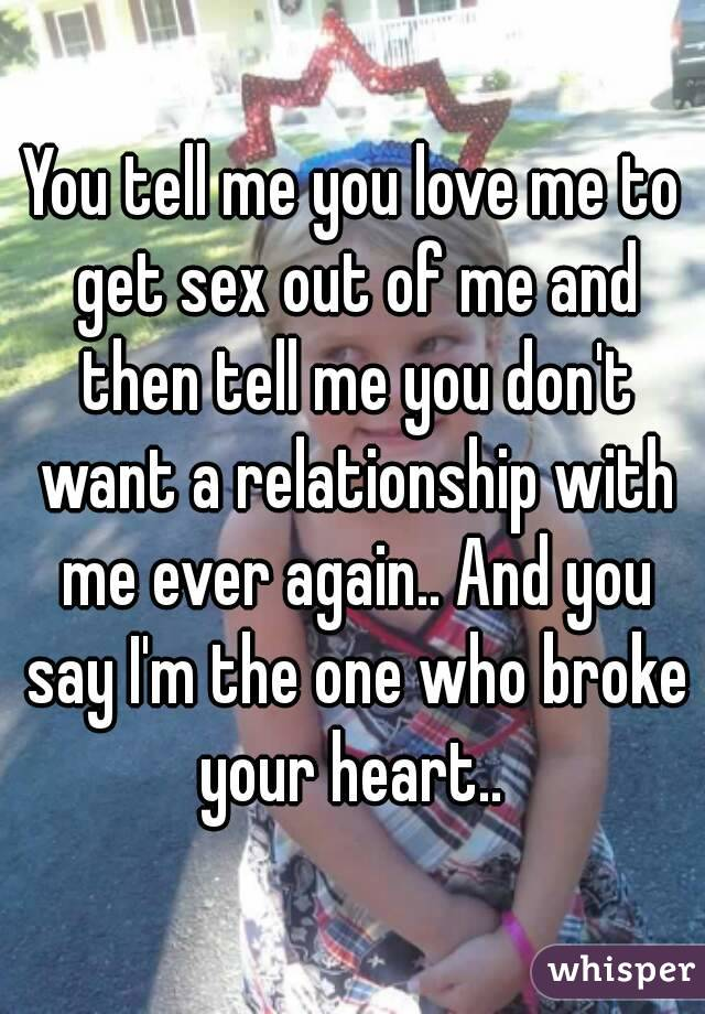 You tell me you love me to get sex out of me and then tell me you don't want a relationship with me ever again.. And you say I'm the one who broke your heart..