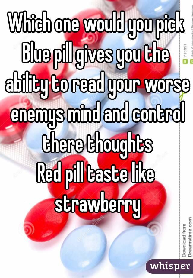 Which one would you pick Blue pill gives you the ability to read your worse enemys mind and control there thoughts Red pill taste like strawberry
