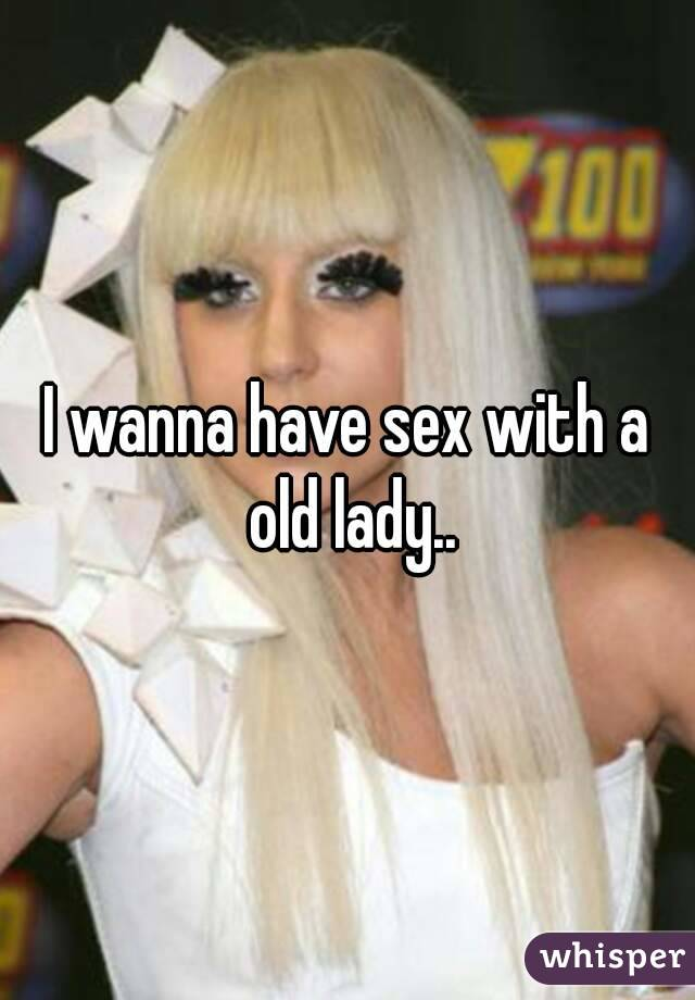 I wanna have sex with a old lady..