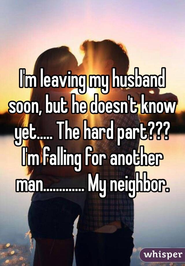 I'm leaving my husband soon, but he doesn't know yet..... The hard part??? I'm falling for another man............. My neighbor.