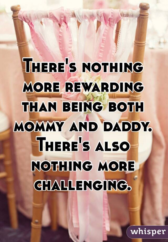 There's nothing more rewarding than being both mommy and daddy. There's also nothing more challenging.