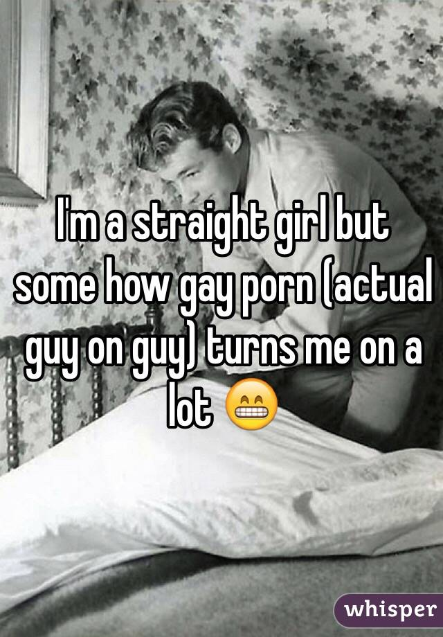 I'm a straight girl but some how gay porn (actual guy on guy) turns me on a lot 😁