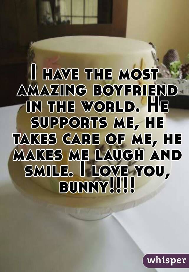 I have the most amazing boyfriend in the world. He supports me, he takes care of me, he makes me laugh and smile. I love you, bunny!!!!