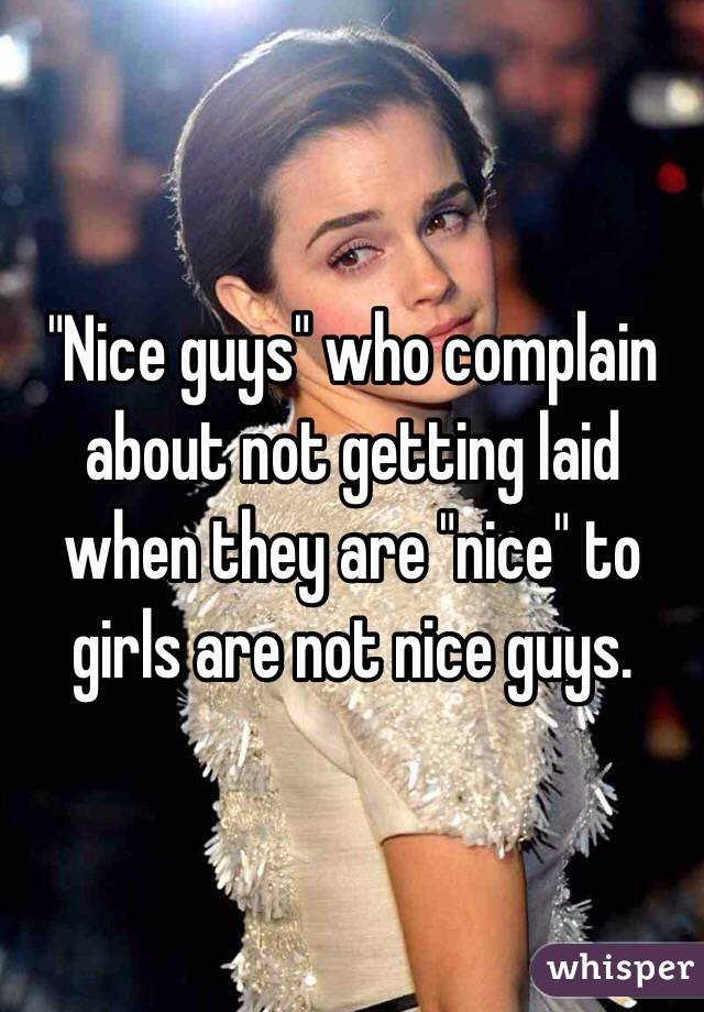"""""""Nice guys"""" who complain about not getting laid when they are """"nice"""" to girls are not nice guys."""