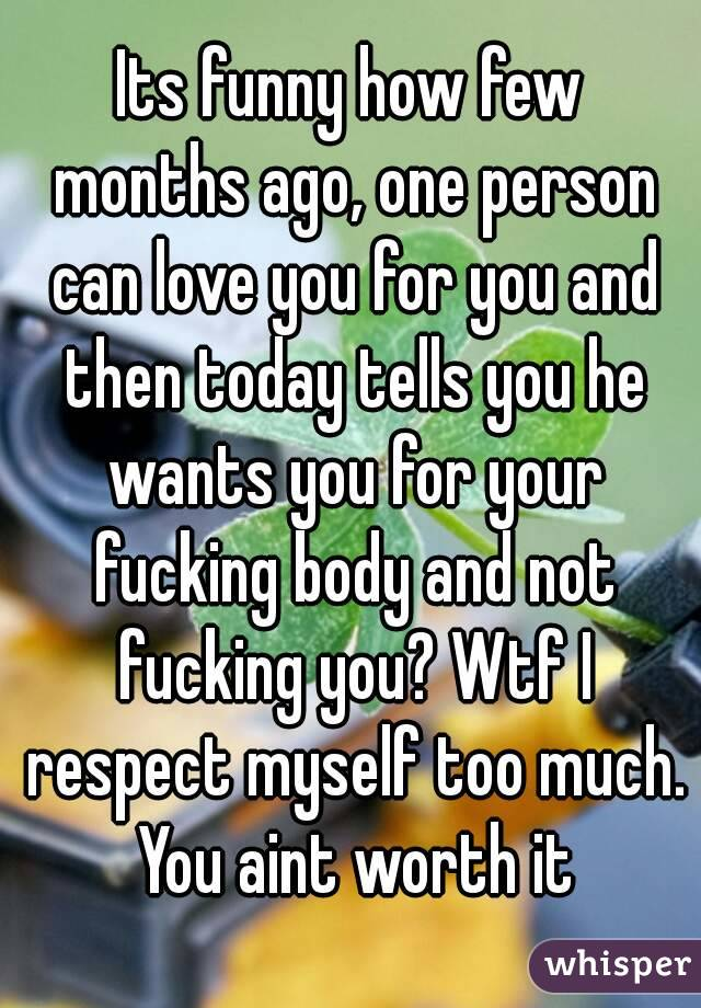 Its funny how few months ago, one person can love you for you and then today tells you he wants you for your fucking body and not fucking you? Wtf I respect myself too much. You aint worth it