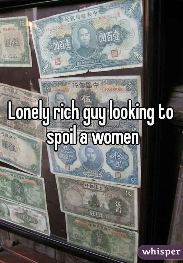 Lonely rich guy looking to spoil a women