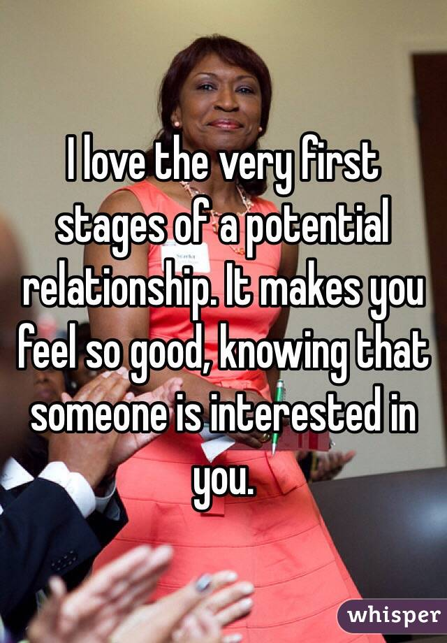 I love the very first stages of a potential relationship. It makes you feel so good, knowing that someone is interested in you.