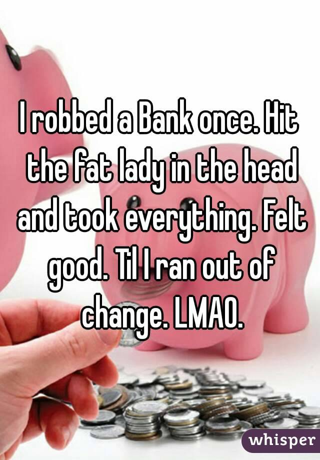 I robbed a Bank once. Hit the fat lady in the head and took everything. Felt good. Til I ran out of change. LMAO.
