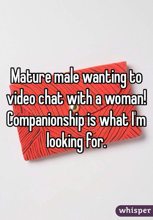 Mature male wanting to video chat with a woman! Companionship is what I'm looking for.