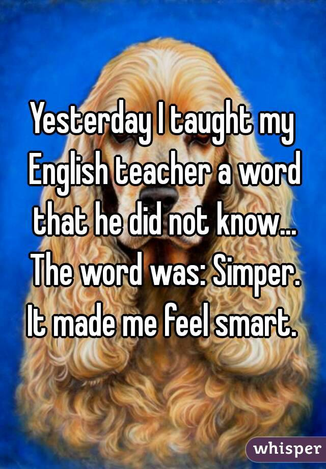 Yesterday I taught my English teacher a word that he did not know... The word was: Simper. It made me feel smart.