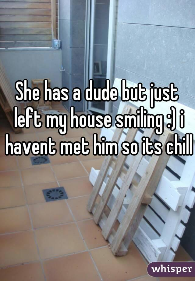 She has a dude but just left my house smiling :) i havent met him so its chill