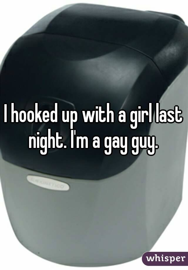 I hooked up with a girl last night. I'm a gay guy.