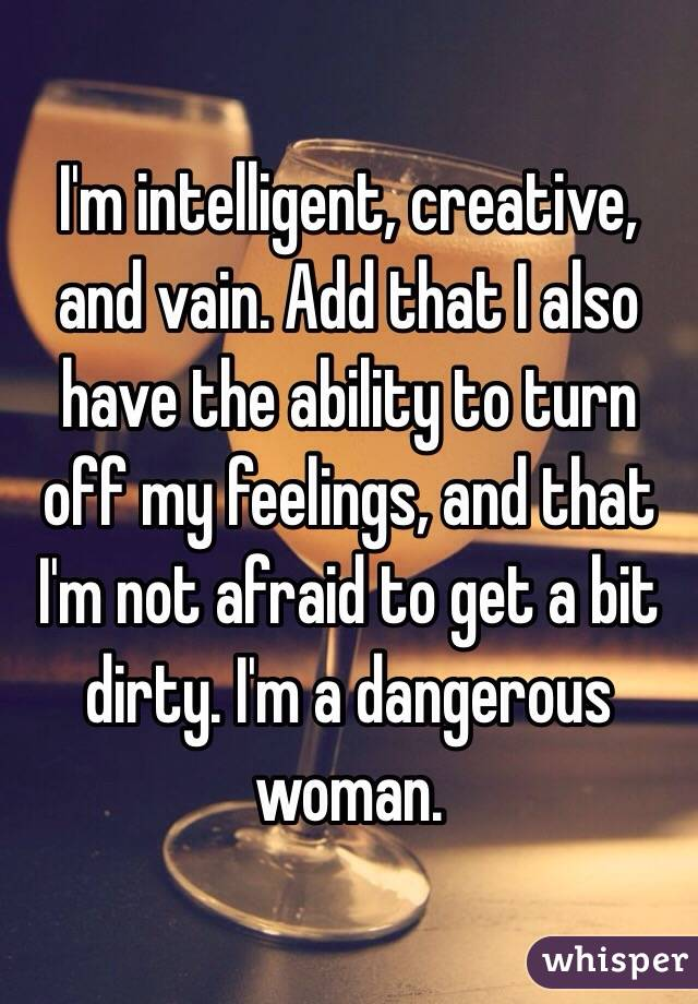 I'm intelligent, creative, and vain. Add that I also have the ability to turn off my feelings, and that I'm not afraid to get a bit dirty. I'm a dangerous woman.