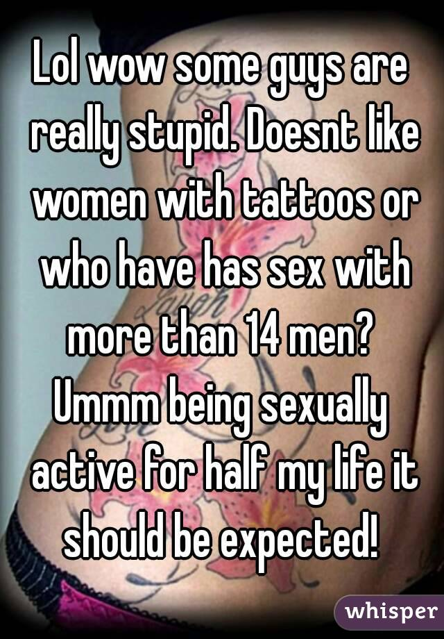 Lol wow some guys are really stupid. Doesnt like women with tattoos or who have has sex with more than 14 men?  Ummm being sexually active for half my life it should be expected!