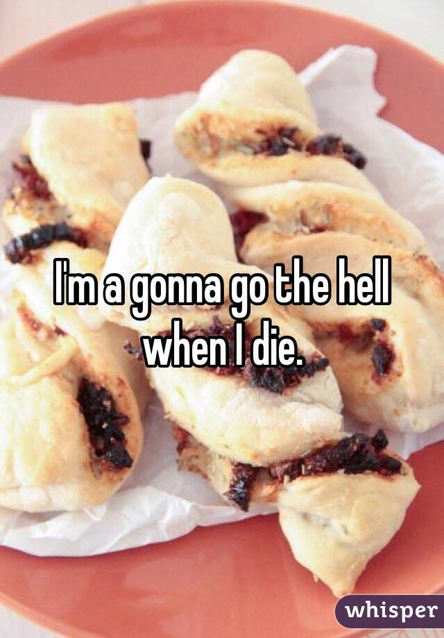 I'm a gonna go the hell when I die.