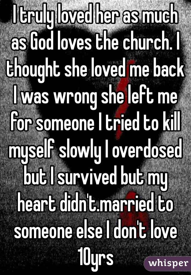 I truly loved her as much as God loves the church. I thought she loved me back I was wrong she left me for someone I tried to kill myself slowly I overdosed but I survived but my heart didn't.married to someone else I don't love 10yrs