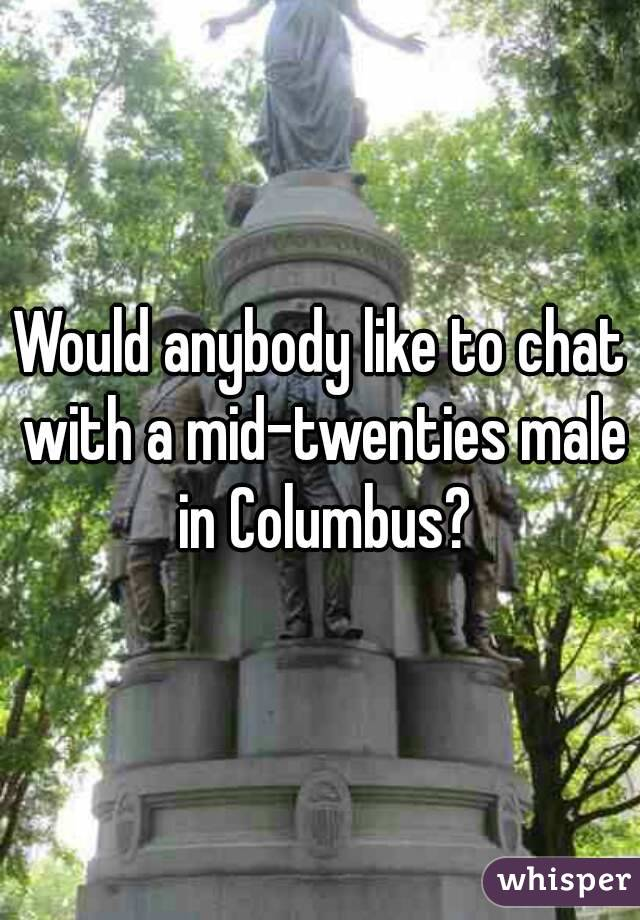 Would anybody like to chat with a mid-twenties male in Columbus?