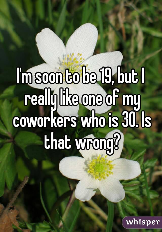 I'm soon to be 19, but I really like one of my coworkers who is 30. Is that wrong?