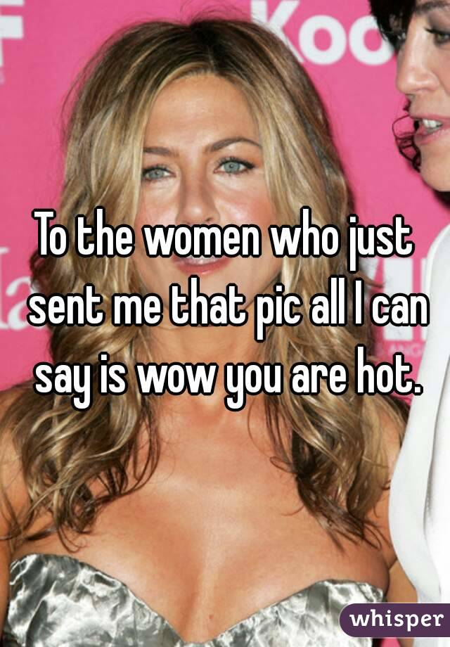 To the women who just sent me that pic all I can say is wow you are hot.
