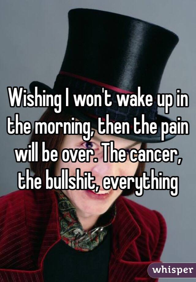 Wishing I won't wake up in the morning, then the pain will be over. The cancer, the bullshit, everything