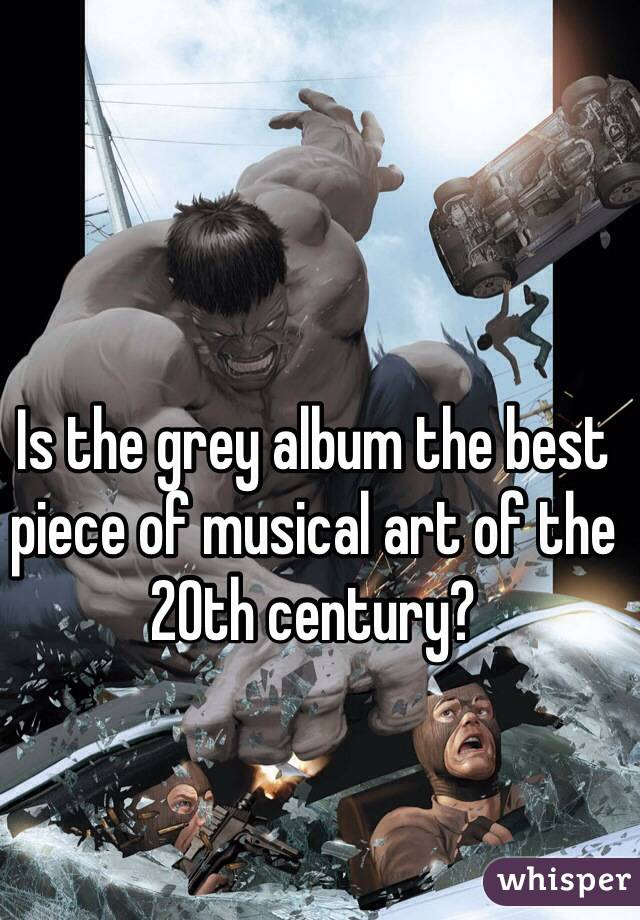 Is the grey album the best piece of musical art of the 20th century?