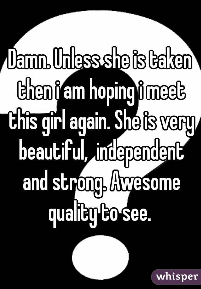 Damn. Unless she is taken then i am hoping i meet this girl again. She is very beautiful,  independent and strong. Awesome quality to see.