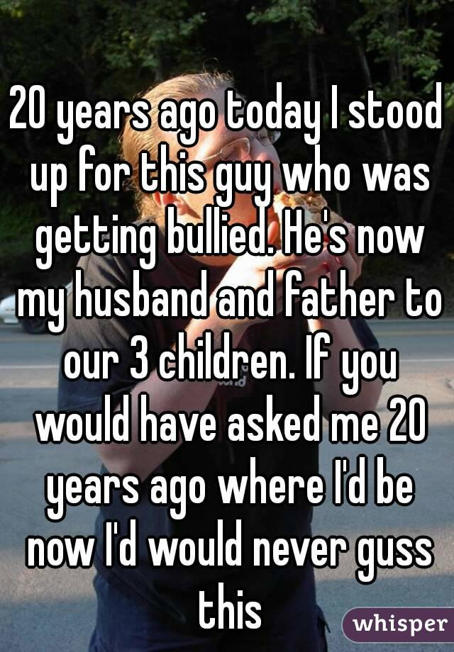 20 years ago today I stood up for this guy who was getting bullied. He's now my husband and father to our 3 children. If you would have asked me 20 years ago where I'd be now I'd would never guss this