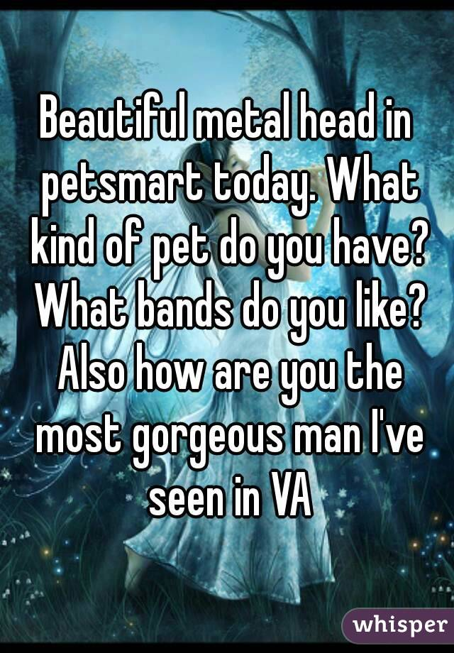 Beautiful metal head in petsmart today. What kind of pet do you have? What bands do you like? Also how are you the most gorgeous man I've seen in VA