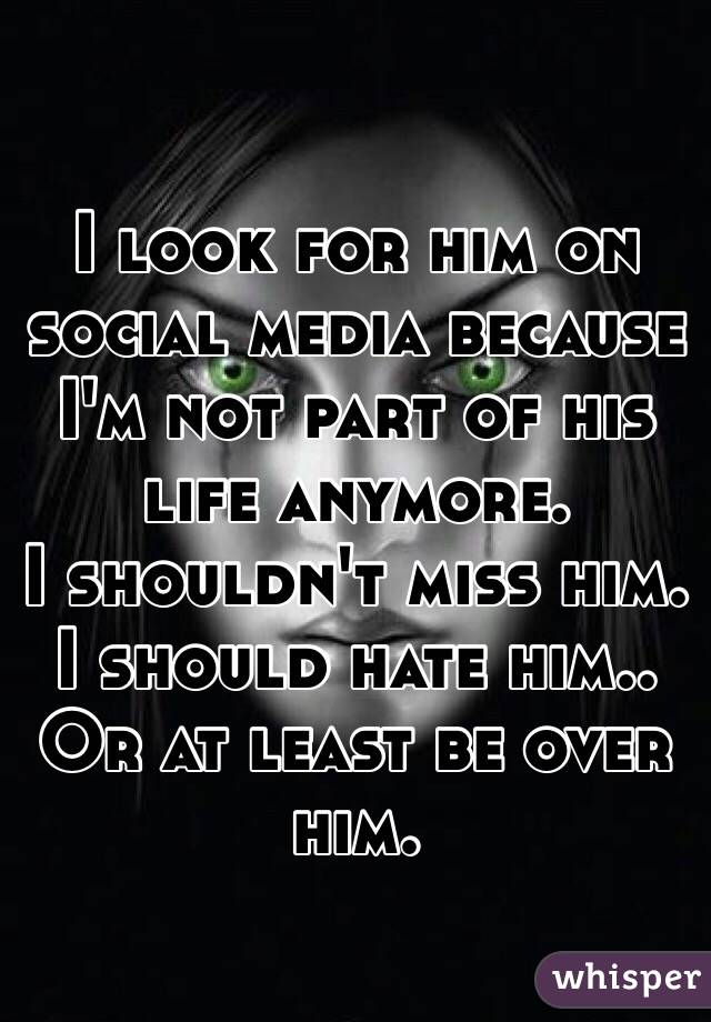 I look for him on social media because I'm not part of his life anymore.  I shouldn't miss him. I should hate him.. Or at least be over him.