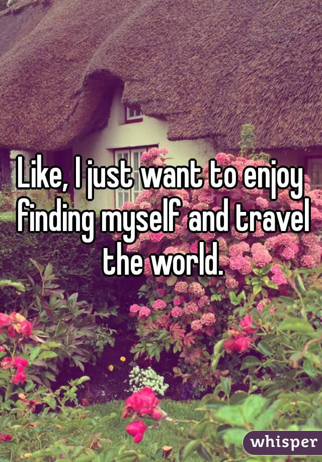 Like, I just want to enjoy finding myself and travel the world.