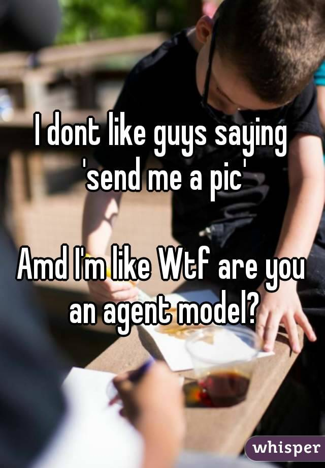 I dont like guys saying 'send me a pic'  Amd I'm like Wtf are you an agent model?