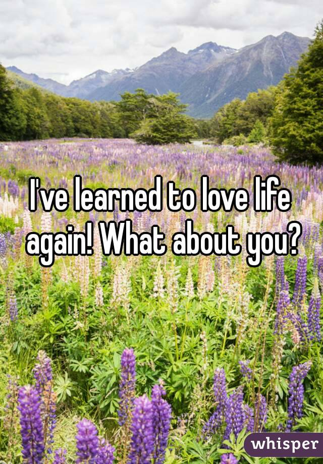 I've learned to love life again! What about you?
