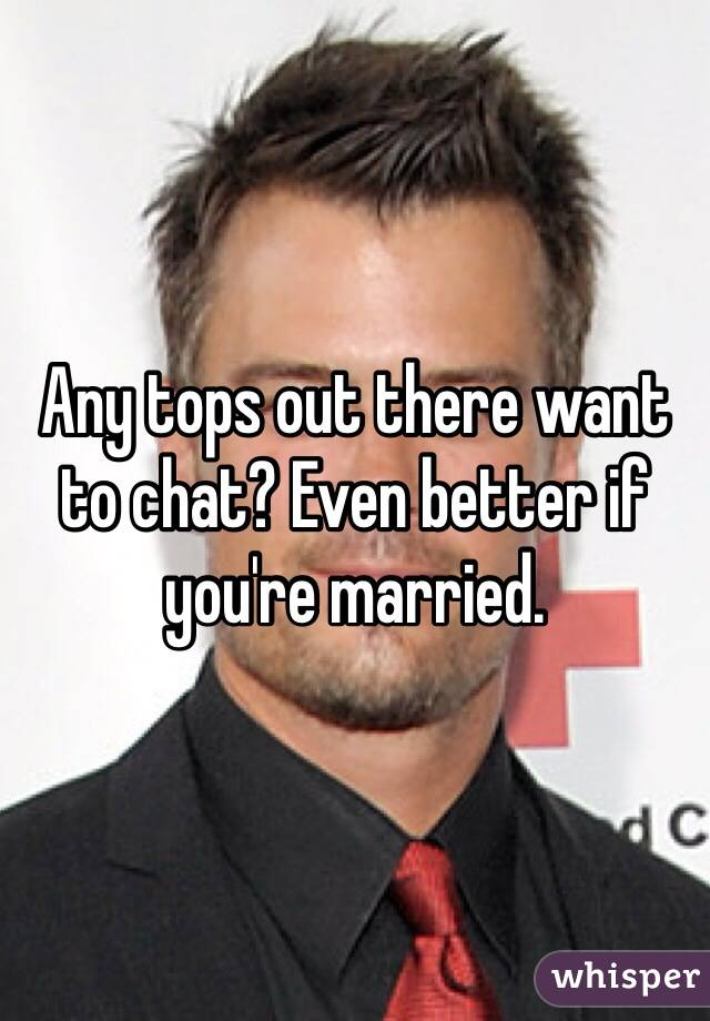 Any tops out there want to chat? Even better if you're married.
