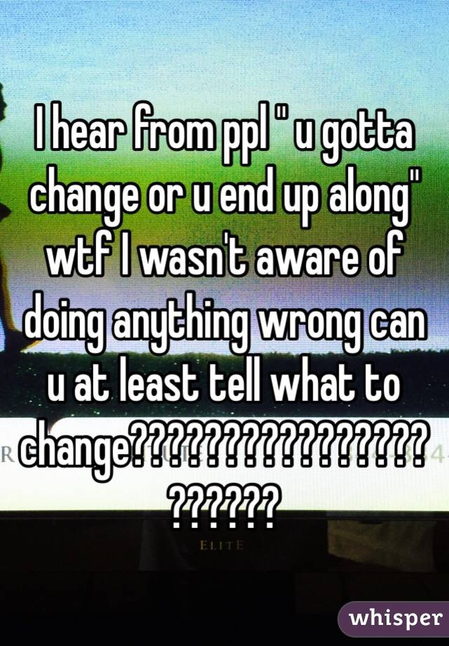 "I hear from ppl "" u gotta change or u end up along"" wtf I wasn't aware of doing anything wrong can u at least tell what to change??????????????????????"