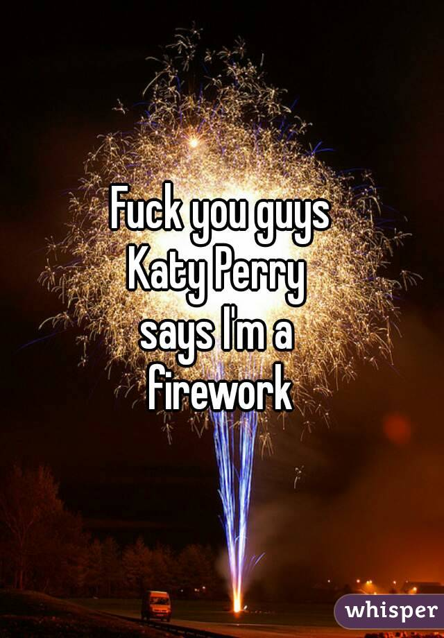 Fuck you guys Katy Perry  says I'm a  firework