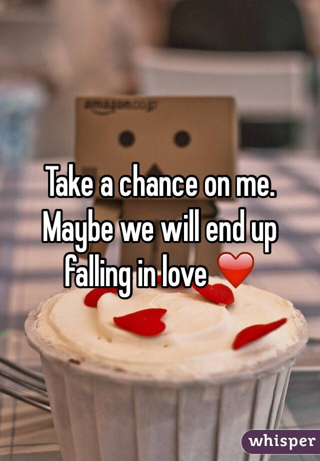 Take a chance on me. Maybe we will end up falling in love ❤️