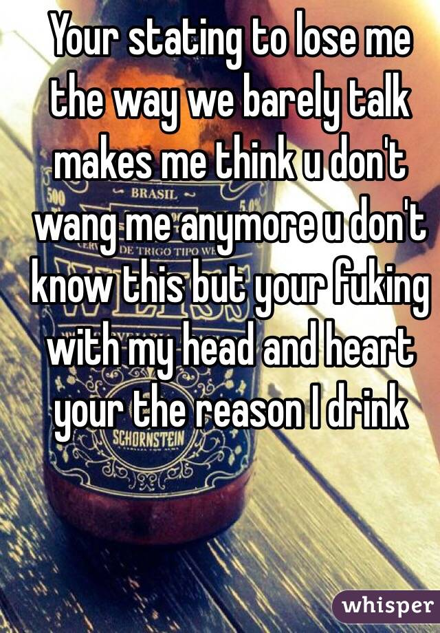 Your stating to lose me the way we barely talk makes me think u don't wang me anymore u don't know this but your fuking with my head and heart your the reason I drink